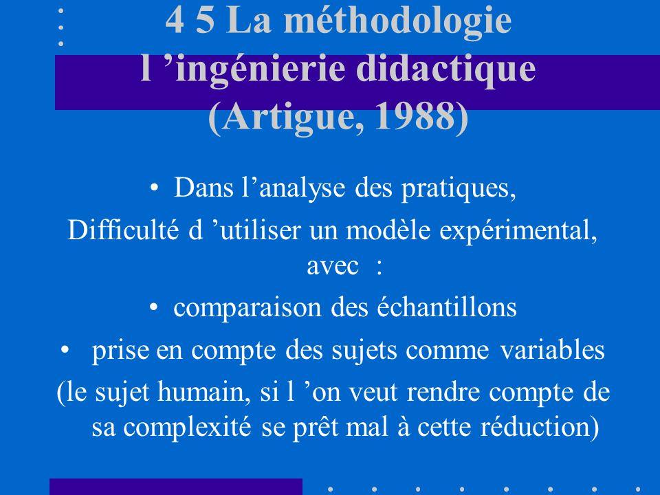 4 5 La méthodologie l ingénierie didactique (Artigue, 1988) Dans lanalyse des pratiques, Difficulté d utiliser un modèle expérimental, avec : comparaison des échantillons prise en compte des sujets comme variables (le sujet humain, si l on veut rendre compte de sa complexité se prêt mal à cette réduction)