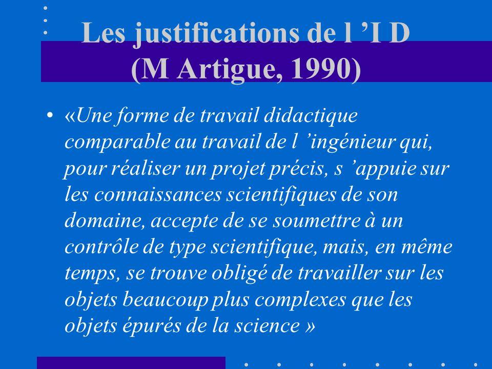 Les justifications de l I D (M Artigue, 1990) «Une forme de travail didactique comparable au travail de l ingénieur qui, pour réaliser un projet précis, s appuie sur les connaissances scientifiques de son domaine, accepte de se soumettre à un contrôle de type scientifique, mais, en même temps, se trouve obligé de travailler sur les objets beaucoup plus complexes que les objets épurés de la science »