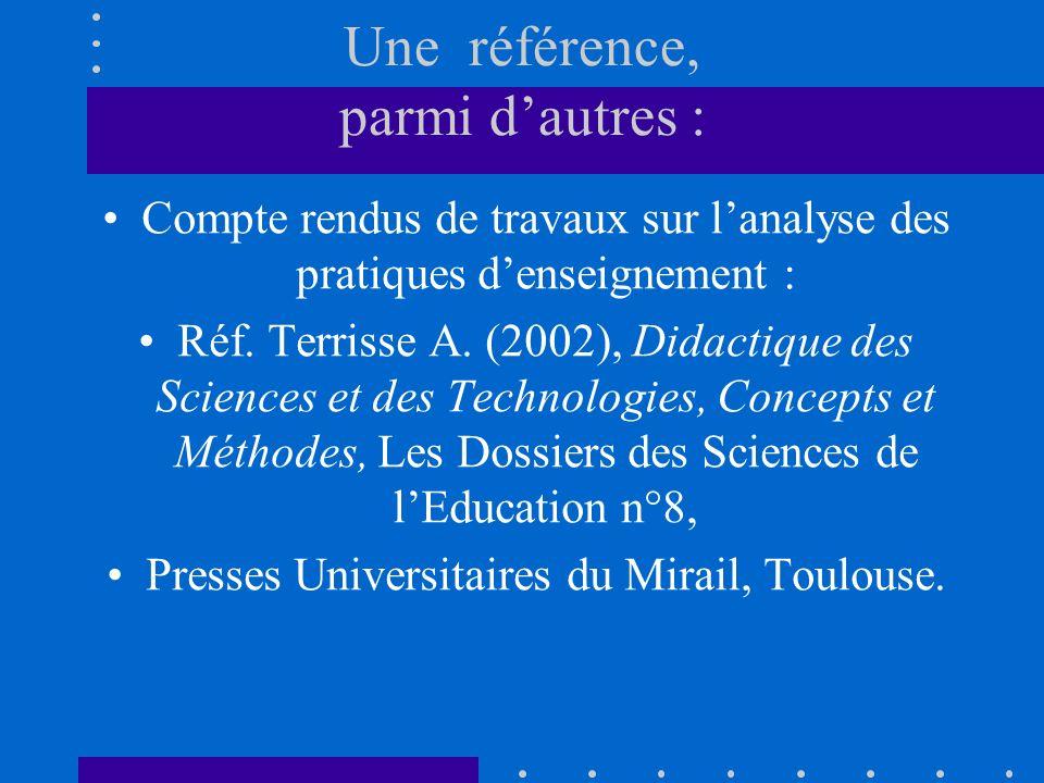 Une référence, parmi dautres : Compte rendus de travaux sur lanalyse des pratiques denseignement : Réf. Terrisse A. (2002), Didactique des Sciences et