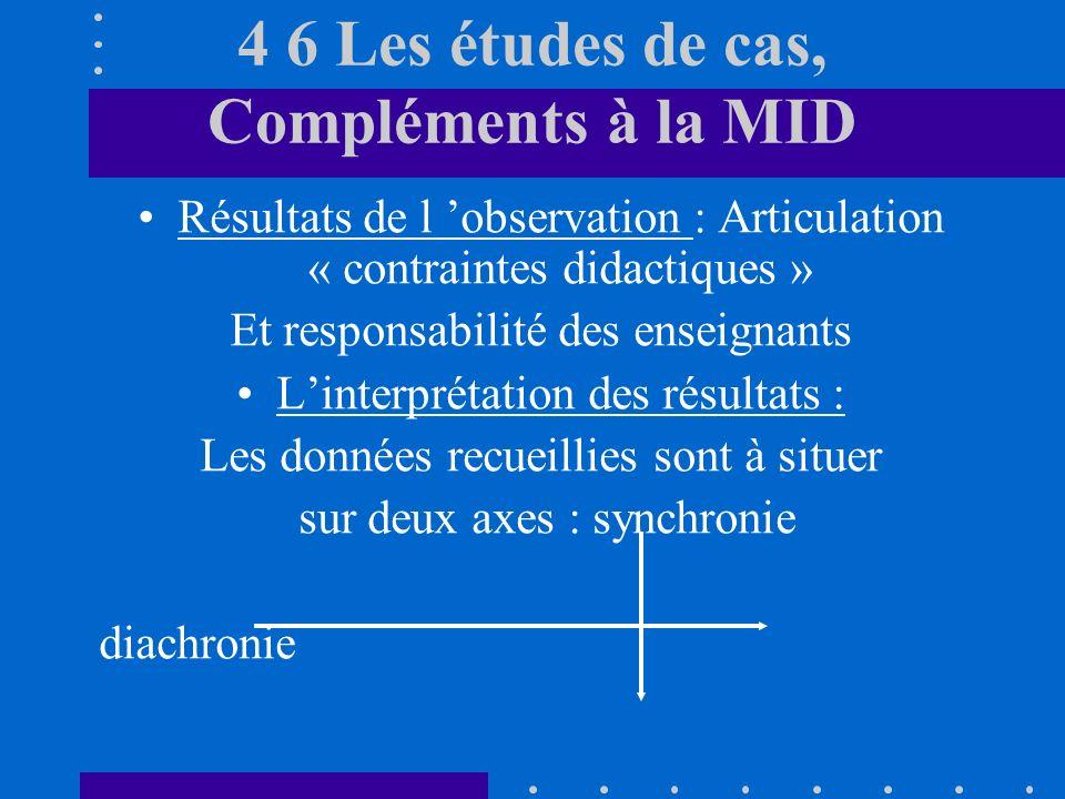 4 6 Les études de cas, Compléments à la MID Résultats de l observation : Articulation « contraintes didactiques » Et responsabilité des enseignants Linterprétation des résultats : Les données recueillies sont à situer sur deux axes : synchronie diachronie