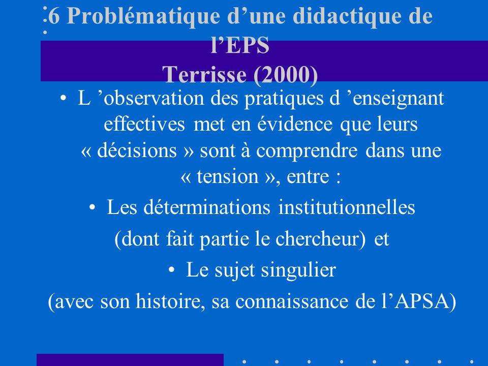 6 Problématique dune didactique de lEPS Terrisse (2000) L observation des pratiques d enseignant effectives met en évidence que leurs « décisions » sont à comprendre dans une « tension », entre : Les déterminations institutionnelles (dont fait partie le chercheur) et Le sujet singulier (avec son histoire, sa connaissance de lAPSA)