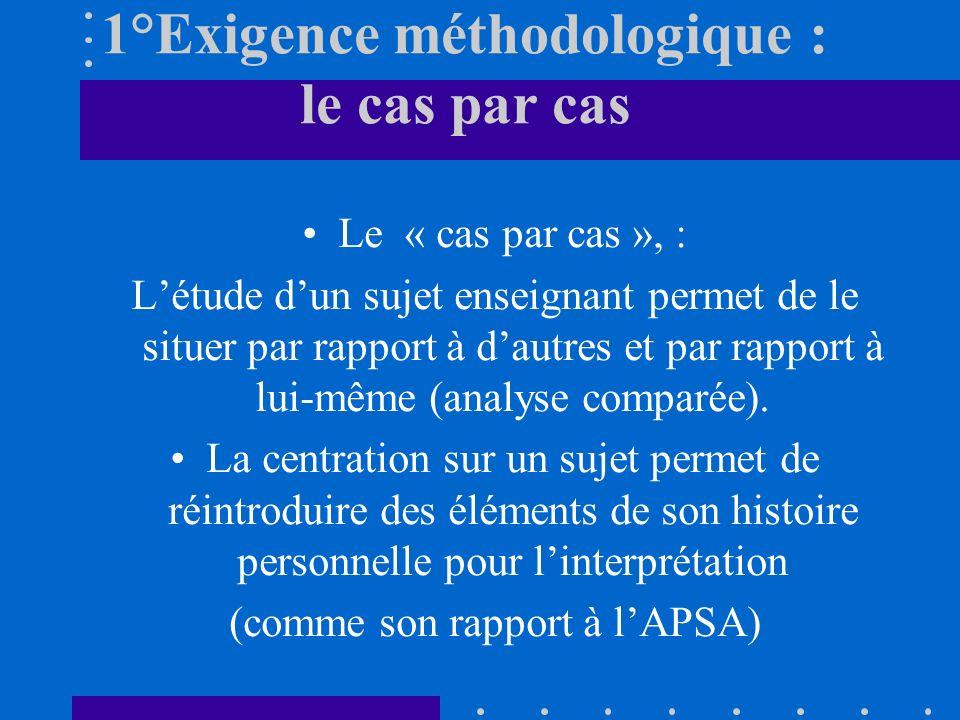 1°Exigence méthodologique : le cas par cas Le « cas par cas », : Létude dun sujet enseignant permet de le situer par rapport à dautres et par rapport à lui-même (analyse comparée).