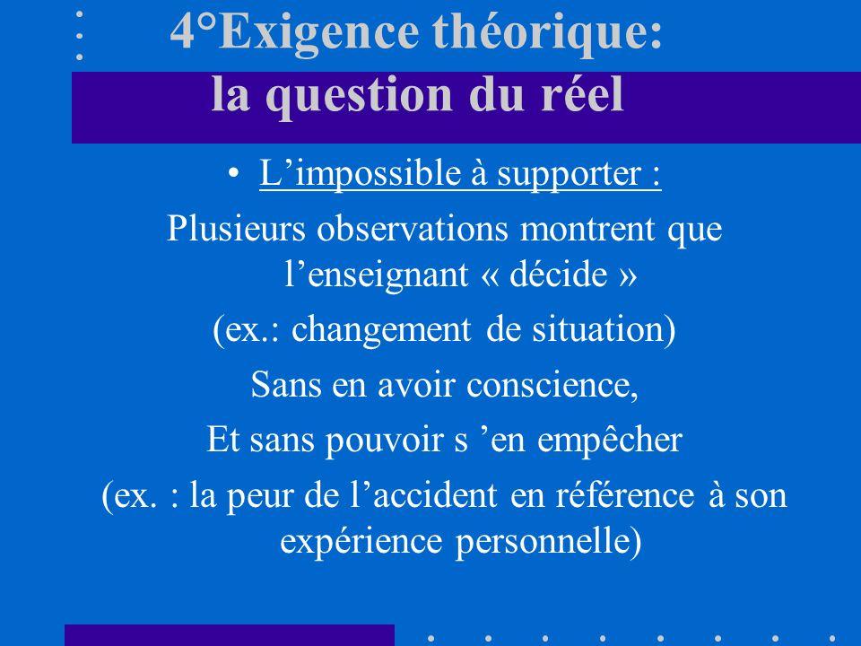 4°Exigence théorique: la question du réel Limpossible à supporter : Plusieurs observations montrent que lenseignant « décide » (ex.: changement de sit