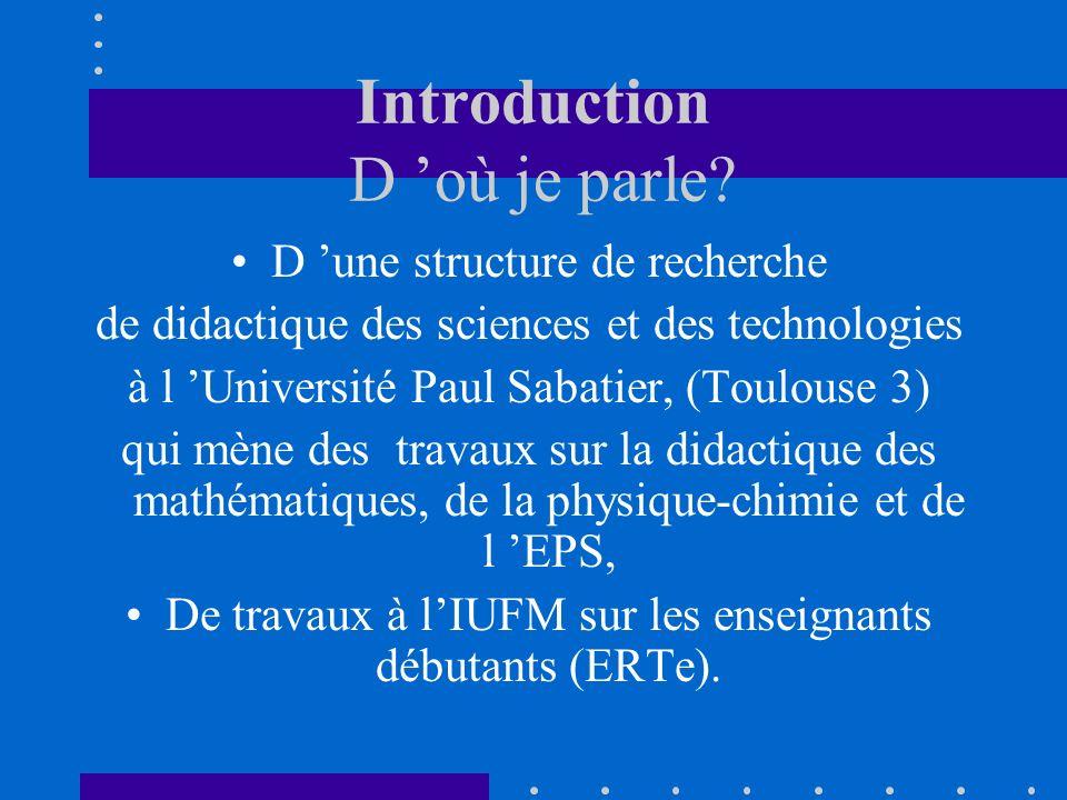 Introduction D où je parle? D une structure de recherche de didactique des sciences et des technologies à l Université Paul Sabatier, (Toulouse 3) qui