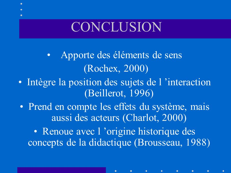 CONCLUSION Apporte des éléments de sens (Rochex, 2000) Intègre la position des sujets de l interaction (Beillerot, 1996) Prend en compte les effets du système, mais aussi des acteurs (Charlot, 2000) Renoue avec l origine historique des concepts de la didactique (Brousseau, 1988)