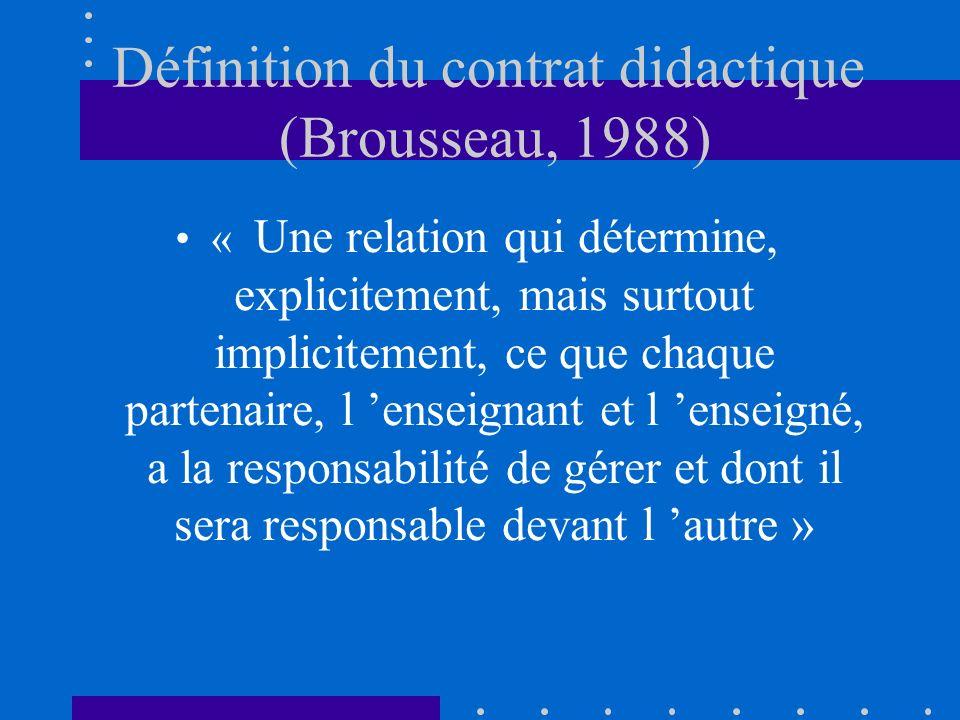 Définition du contrat didactique (Brousseau, 1988) « Une relation qui détermine, explicitement, mais surtout implicitement, ce que chaque partenaire, l enseignant et l enseigné, a la responsabilité de gérer et dont il sera responsable devant l autre »