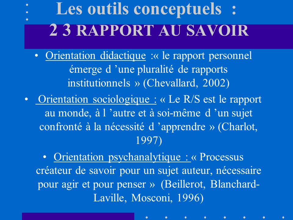 Les outils conceptuels : 2 3 RAPPORT AU SAVOIR Orientation didactique :« le rapport personnel émerge d une pluralité de rapports institutionnels » (Chevallard, 2002) Orientation sociologique : « Le R/S est le rapport au monde, à l autre et à soi-même d un sujet confronté à la nécessité d apprendre » (Charlot, 1997) Orientation psychanalytique : « Processus créateur de savoir pour un sujet auteur, nécessaire pour agir et pour penser » (Beillerot, Blanchard- Laville, Mosconi, 1996)