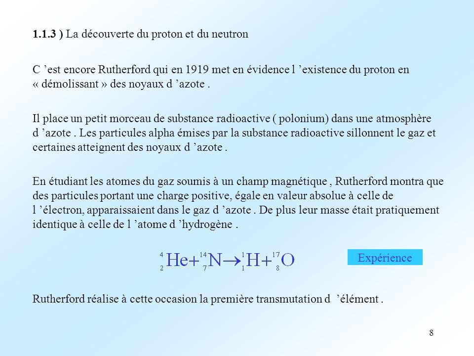 8 1.1.3 ) La découverte du proton et du neutron C est encore Rutherford qui en 1919 met en évidence l existence du proton en « démolissant » des noyaux d azote.