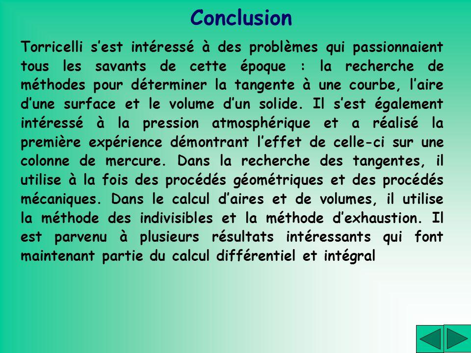 Conclusion Torricelli sest intéressé à des problèmes qui passionnaient tous les savants de cette époque : la recherche de méthodes pour déterminer la
