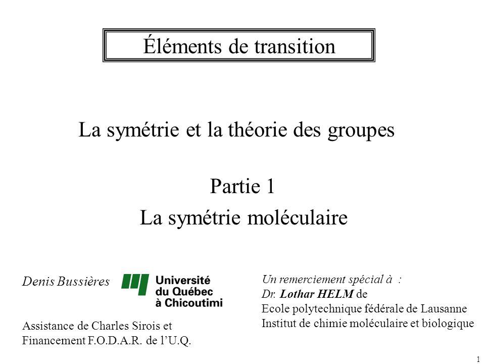 1 Éléments de transition La symétrie et la théorie des groupes Partie 1 La symétrie moléculaire Denis Bussières Assistance de Charles Sirois et Financ