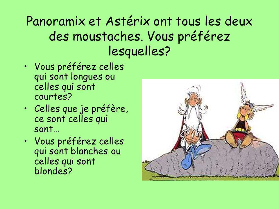 Panoramix et Astérix ont tous les deux des moustaches. Vous préférez lesquelles? Vous préférez celles qui sont longues ou celles qui sont courtes? Cel