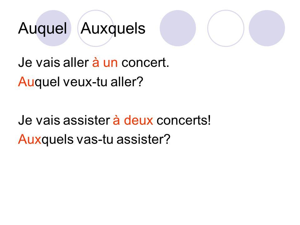 Auquel Auxquels Je vais aller à un concert. Auquel veux-tu aller? Je vais assister à deux concerts! Auxquels vas-tu assister?