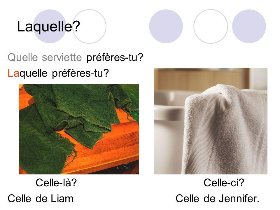 Laquelle? Quelle serviette préfères-tu? Laquelle préfères-tu? La serviette A?La serviette B? Celle-là?Celle-ci? Celle de LiamCelle de Jennifer.