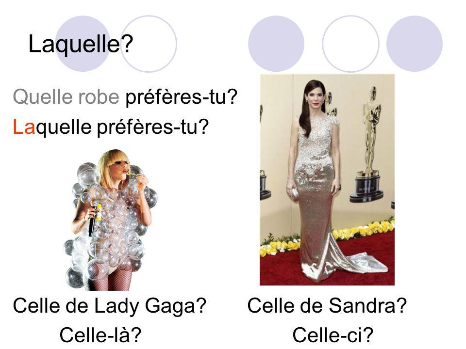 Laquelle? Quelle robe préfères-tu? Laquelle préfères-tu? Celle de Lady Gaga? Celle de Sandra? Celle-là?Celle-ci?