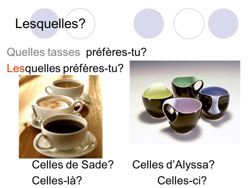 Lesquelles? Quelles tasses préfères-tu? Lesquelles préfères-tu? Celles de Sade?Celles dAlyssa? Celles-là?Celles-ci?