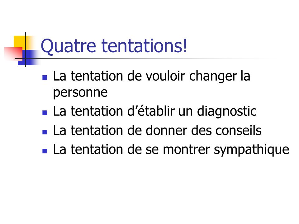 Quatre tentations! La tentation de vouloir changer la personne La tentation détablir un diagnostic La tentation de donner des conseils La tentation de