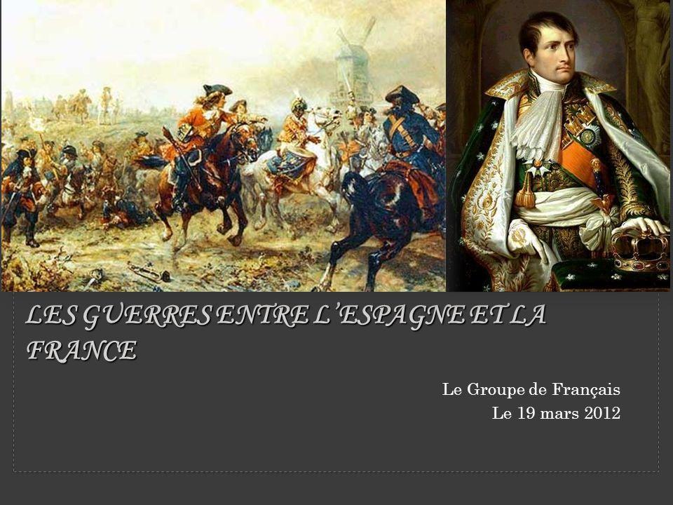 LES GUERRES ENTRE LESPAGNE ET LA FRANCE Le Groupe de Français Le 19 mars 2012