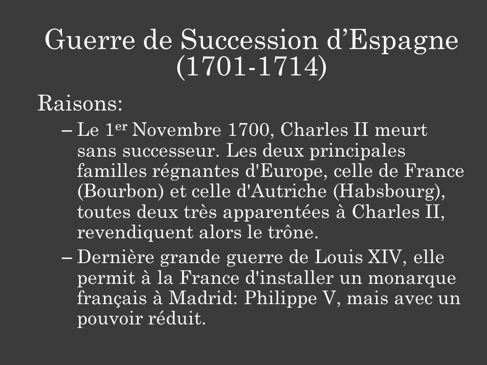 Guerre de Succession dEspagne (1701-1714) Raisons: – Le 1 er Novembre 1700, Charles II meurt sans successeur. Les deux principales familles régnantes