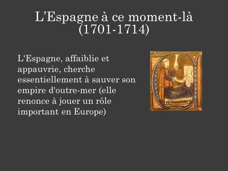 LEspagne à ce moment-là (1701-1714) L'Espagne, affaiblie et appauvrie, cherche essentiellement à sauver son empire d'outre-mer (elle renonce à jouer u