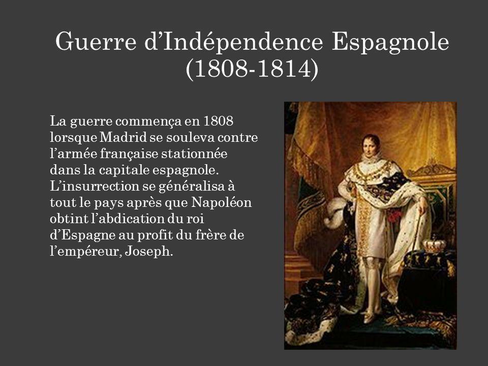 Guerre dIndépendence Espagnole (1808-1814) La guerre commença en 1808 lorsque Madrid se souleva contre larmée française stationnée dans la capitale es