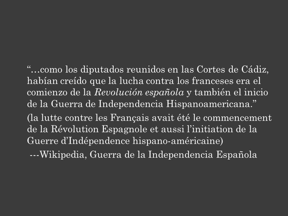 …como los diputados reunidos en las Cortes de Cádiz, habían creído que la lucha contra los franceses era el comienzo de la Revolución española y también el inicio de la Guerra de Independencia Hispanoamericana.