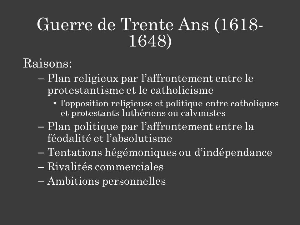 Guerre de Trente Ans (1618- 1648) Raisons: – Plan religieux par laffrontement entre le protestantisme et le catholicisme lopposition religieuse et pol