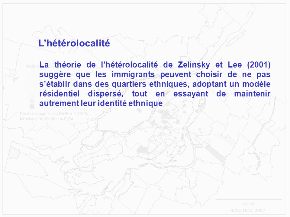 Lhétérolocalité La théorie de lhétérolocalité de Zelinsky et Lee (2001) suggère que les immigrants peuvent choisir de ne pas sétablir dans des quartiers ethniques, adoptant un modèle résidentiel dispersé, tout en essayant de maintenir autrement leur identité ethnique