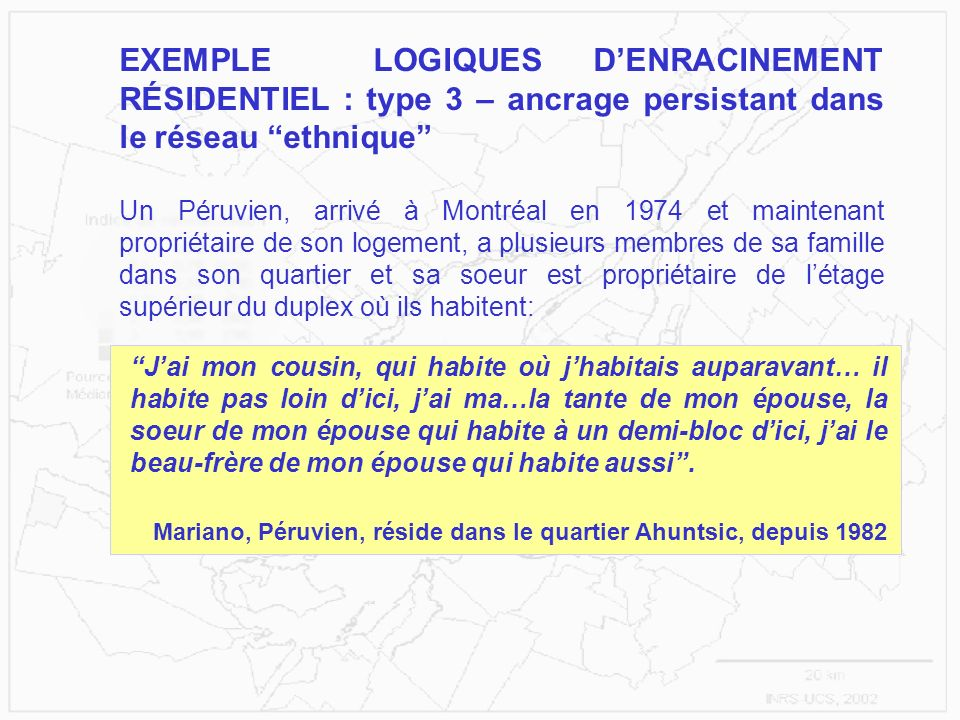 EXEMPLE LOGIQUES DENRACINEMENT RÉSIDENTIEL : type 3 – ancrage persistant dans le réseau ethnique Un Péruvien, arrivé à Montréal en 1974 et maintenant