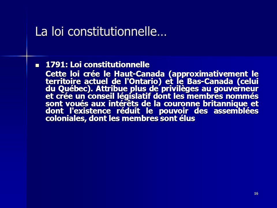 16 La loi constitutionnelle… 1791: Loi constitutionnelle 1791: Loi constitutionnelle Cette loi crée le Haut-Canada (approximativement le territoire ac