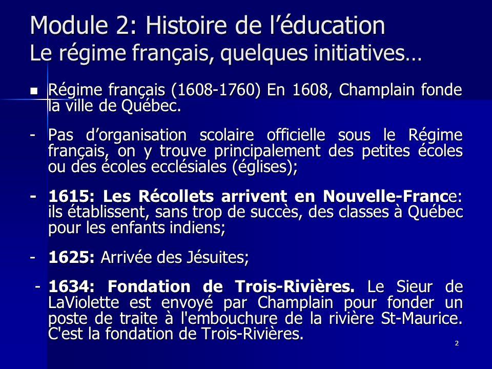 2 Module 2: Histoire de léducation Le régime français, quelques initiatives… Régime français (1608-1760) En 1608, Champlain fonde la ville de Québec.