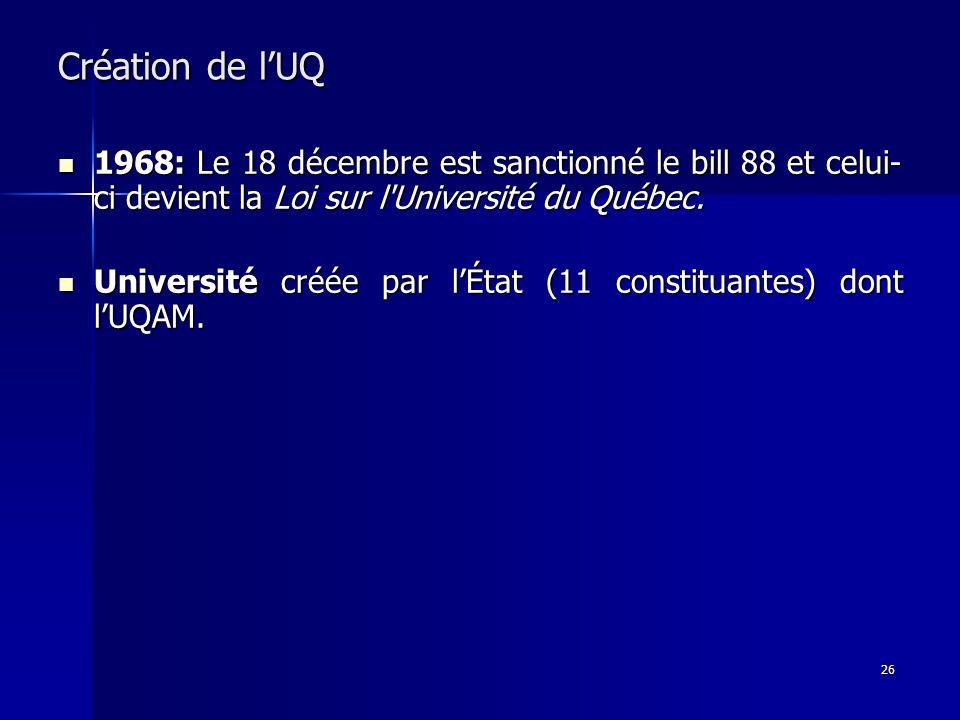 26 Création de lUQ 1968: Le 18 décembre est sanctionné le bill 88 et celui- ci devient la Loi sur l'Université du Québec. 1968: Le 18 décembre est san