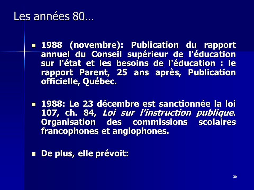 30 Les années 80… 1988 (novembre): Publication du rapport annuel du Conseil supérieur de l'éducation sur l'état et les besoins de l'éducation : le rap
