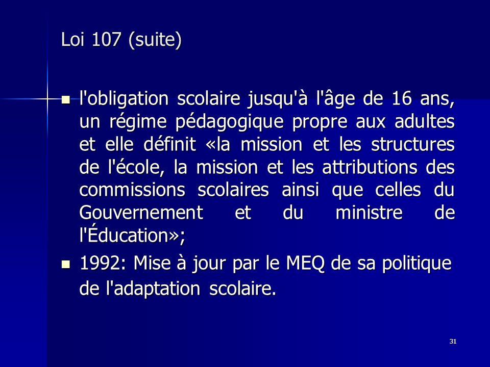 31 Loi 107 (suite) l'obligation scolaire jusqu'à l'âge de 16 ans, un régime pédagogique propre aux adultes et elle définit «la mission et les structur