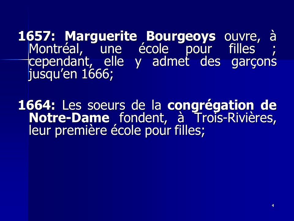 4 1657: Marguerite Bourgeoys ouvre, à Montréal, une école pour filles ; cependant, elle y admet des garçons jusquen 1666; 1664: Les soeurs de la congr