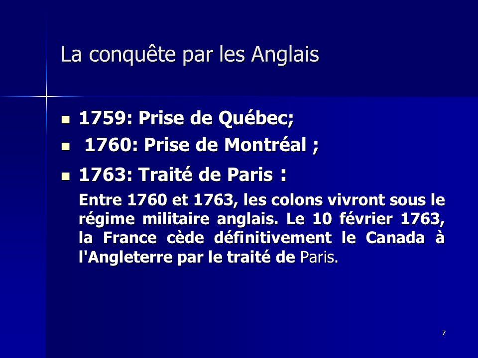 7 La conquête par les Anglais 1759: Prise de Québec; 1759: Prise de Québec; 1760: Prise de Montréal ; 1760: Prise de Montréal ; 1763: Traité de Paris