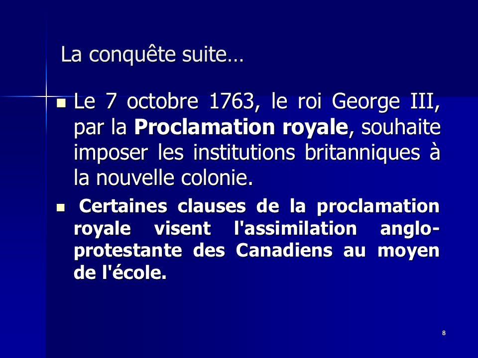 8 La conquête suite… Le 7 octobre 1763, le roi George III, par la Proclamation royale, souhaite imposer les institutions britanniques à la nouvelle co
