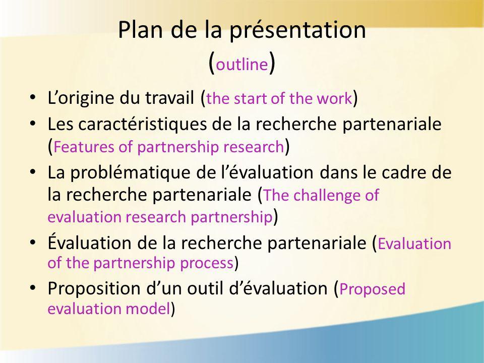 Plan de la présentation ( outline ) Lorigine du travail ( the start of the work ) Les caractéristiques de la recherche partenariale ( Features of part