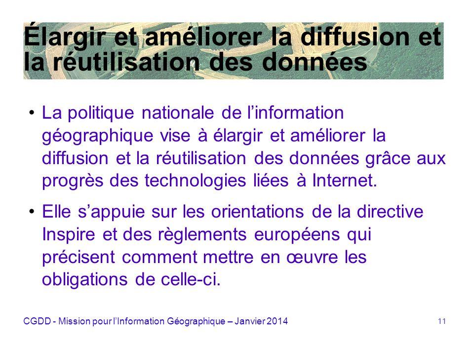 CGDD - Mission pour lInformation Géographique – Janvier 2014 11 Élargir et améliorer la diffusion et la réutilisation des données La politique nationa