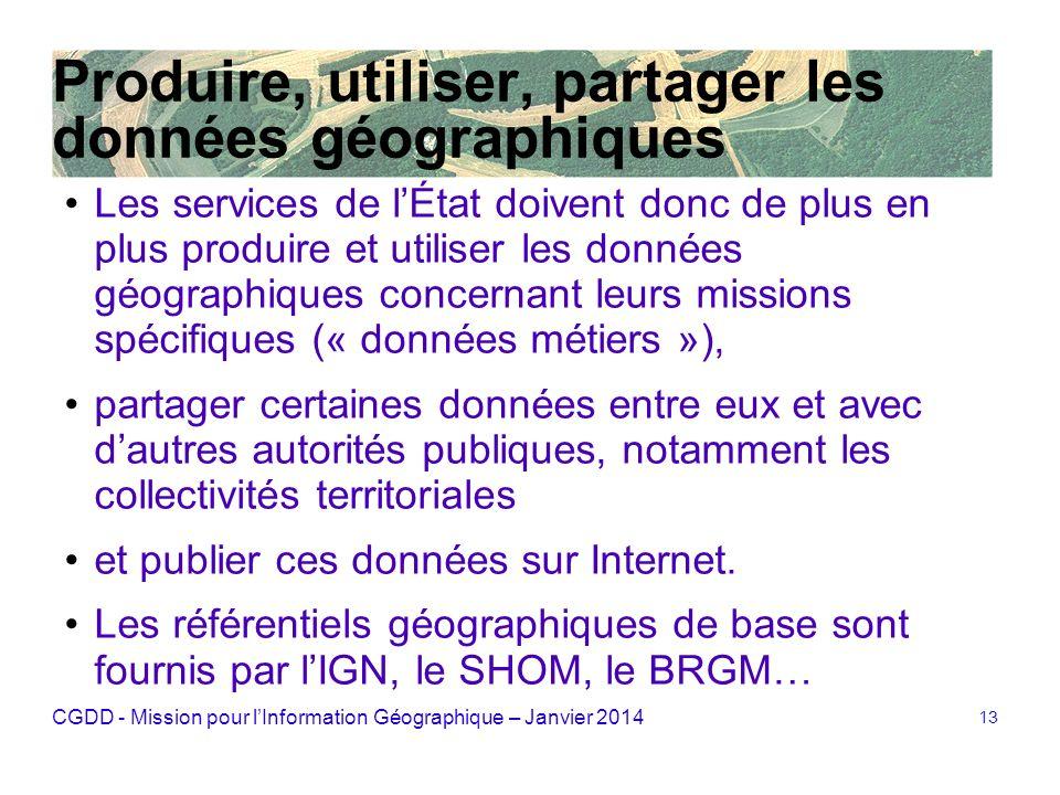 CGDD - Mission pour lInformation Géographique – Janvier 2014 13 Produire, utiliser, partager les données géographiques Les services de lÉtat doivent d