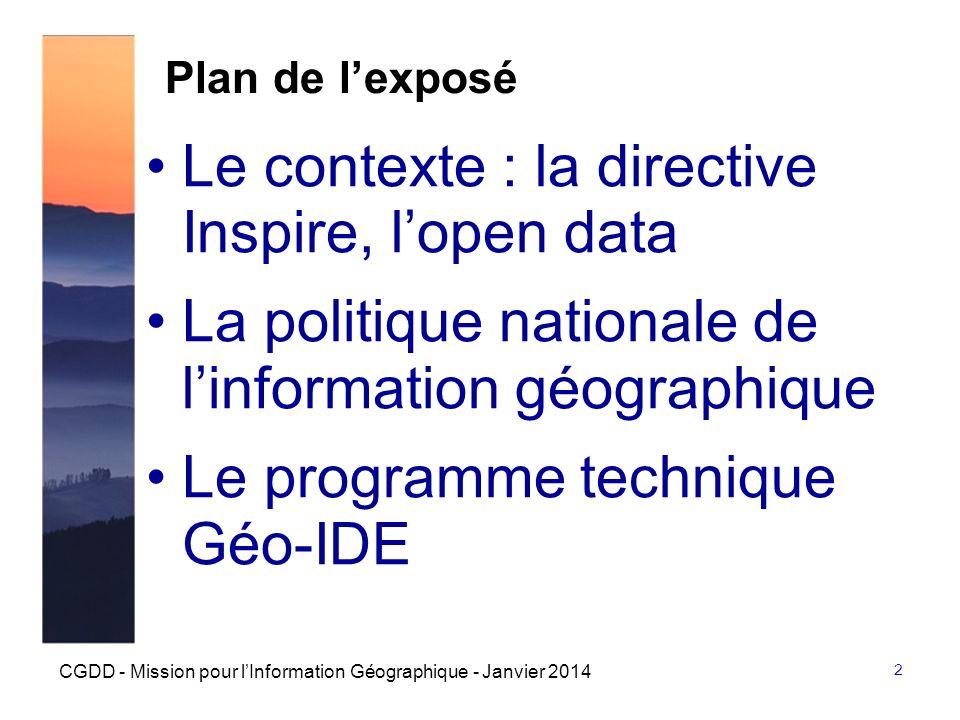 3 CGDD - Mission pour lInformation Géographique - Janvier 2014 Première partie Le contexte : la directive Inspire, lopen data La politique nationale de linformation géographique Le programme technique Géo-IDE