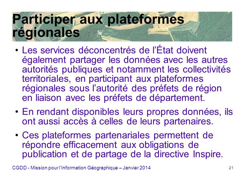 CGDD - Mission pour lInformation Géographique – Janvier 2014 21 Participer aux plateformes régionales Les services déconcentrés de lÉtat doivent égale