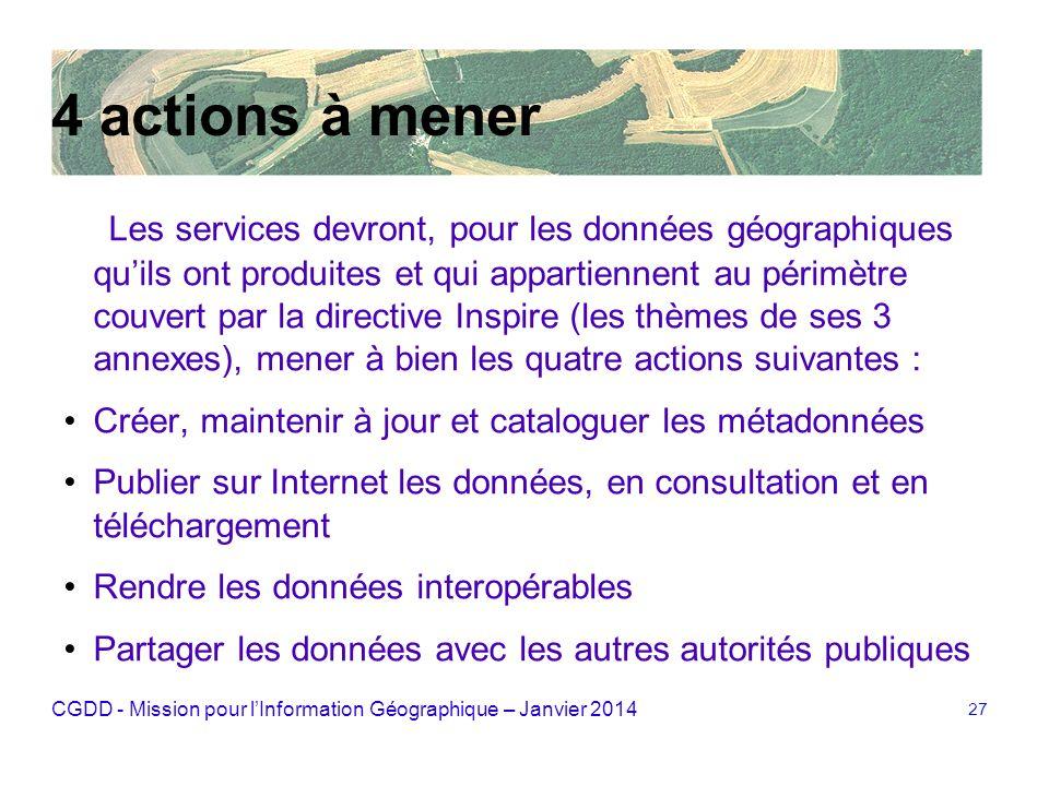 CGDD - Mission pour lInformation Géographique – Janvier 2014 27 4 actions à mener Les services devront, pour les données géographiques quils ont produ