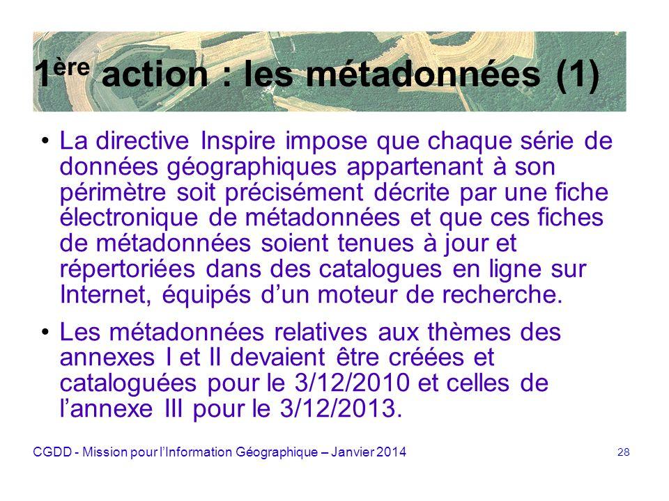 CGDD - Mission pour lInformation Géographique – Janvier 2014 28 1 ère action : les métadonnées (1) La directive Inspire impose que chaque série de don