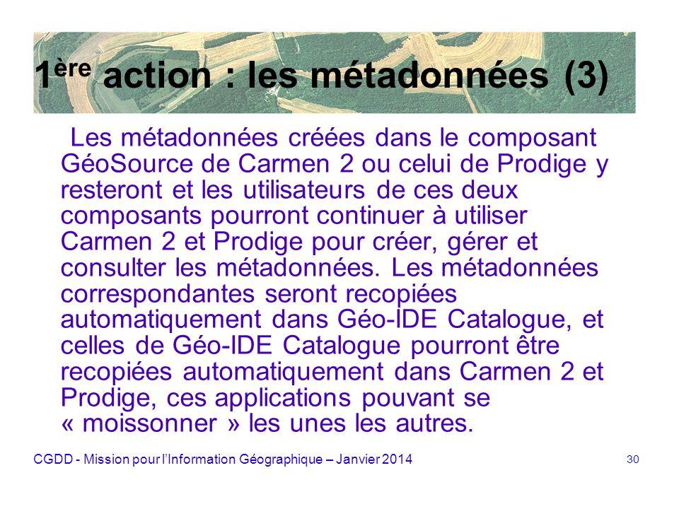 CGDD - Mission pour lInformation Géographique – Janvier 2014 30 1 ère action : les métadonnées (3) Les métadonnées créées dans le composant GéoSource