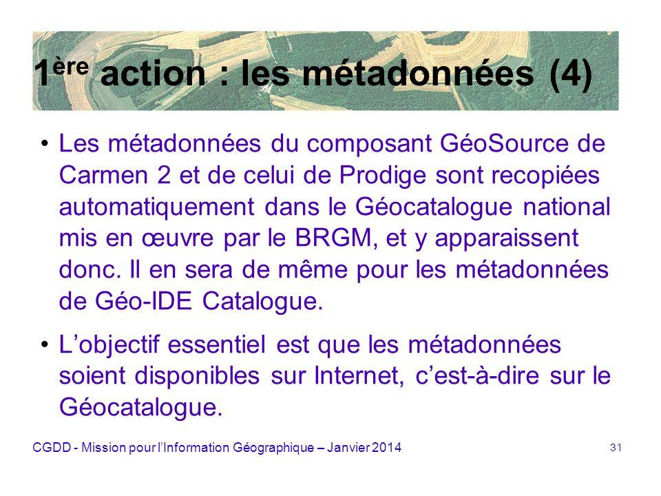 CGDD - Mission pour lInformation Géographique – Janvier 2014 31 1 ère action : les métadonnées (4) Les métadonnées du composant GéoSource de Carmen 2