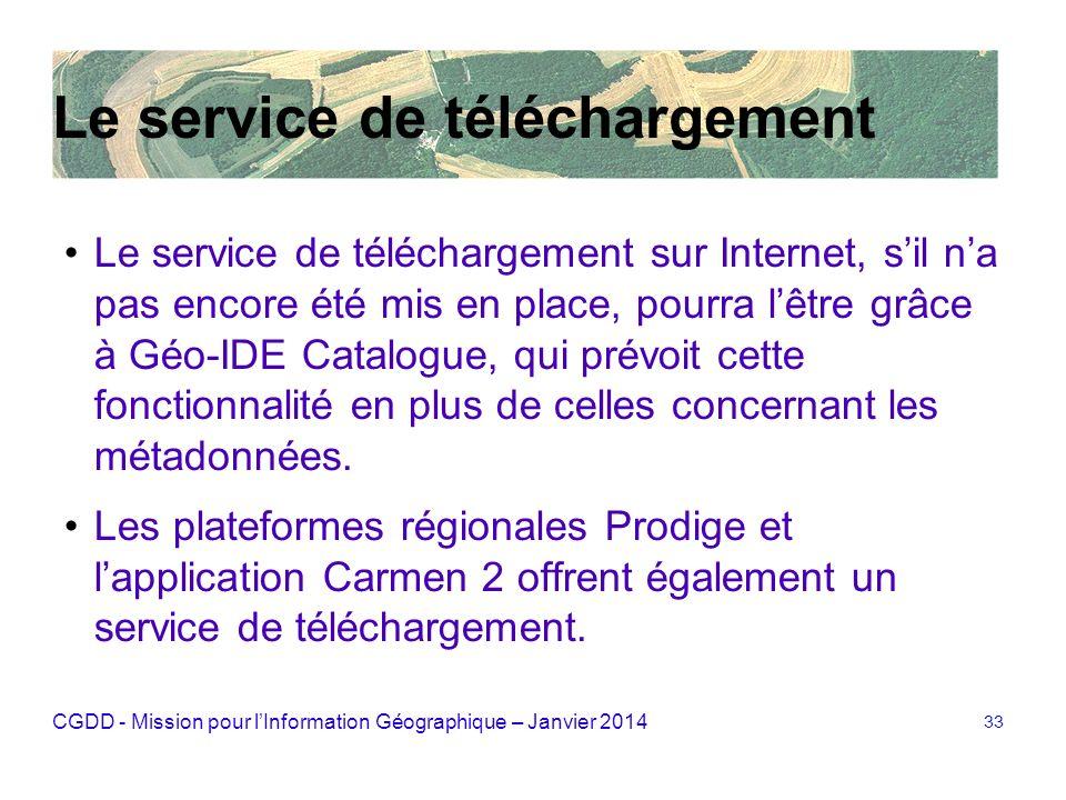CGDD - Mission pour lInformation Géographique – Janvier 2014 33 Le service de téléchargement Le service de téléchargement sur Internet, sil na pas enc