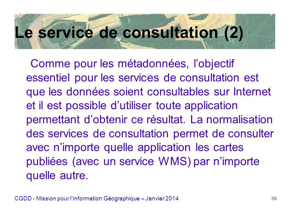 CGDD - Mission pour lInformation Géographique – Janvier 2014 35 Le service de consultation (2) Comme pour les métadonnées, lobjectif essentiel pour le