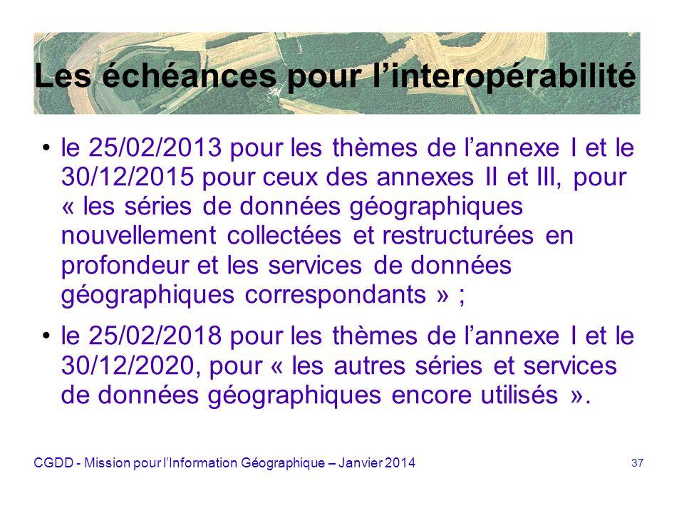 CGDD - Mission pour lInformation Géographique – Janvier 2014 37 Les échéances pour linteropérabilité le 25/02/2013 pour les thèmes de lannexe I et le