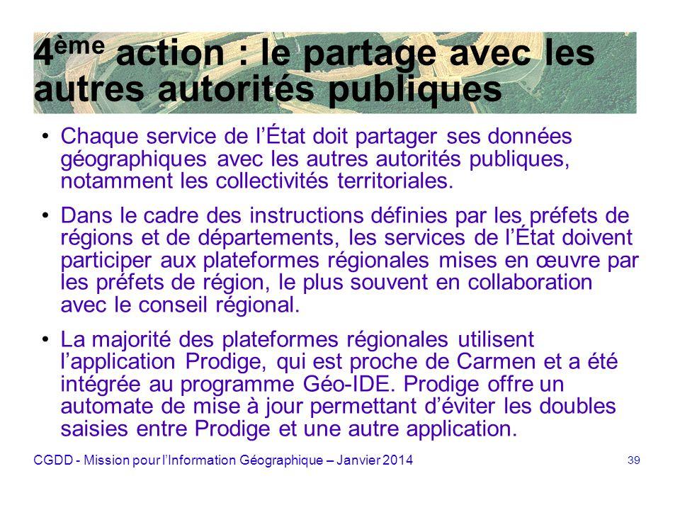 CGDD - Mission pour lInformation Géographique – Janvier 2014 39 4 ème action : le partage avec les autres autorités publiques Chaque service de lÉtat
