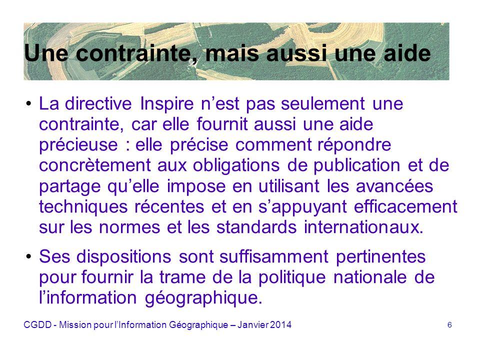 CGDD - Mission pour lInformation Géographique – Janvier 2014 6 Une contrainte, mais aussi une aide La directive Inspire nest pas seulement une contrai